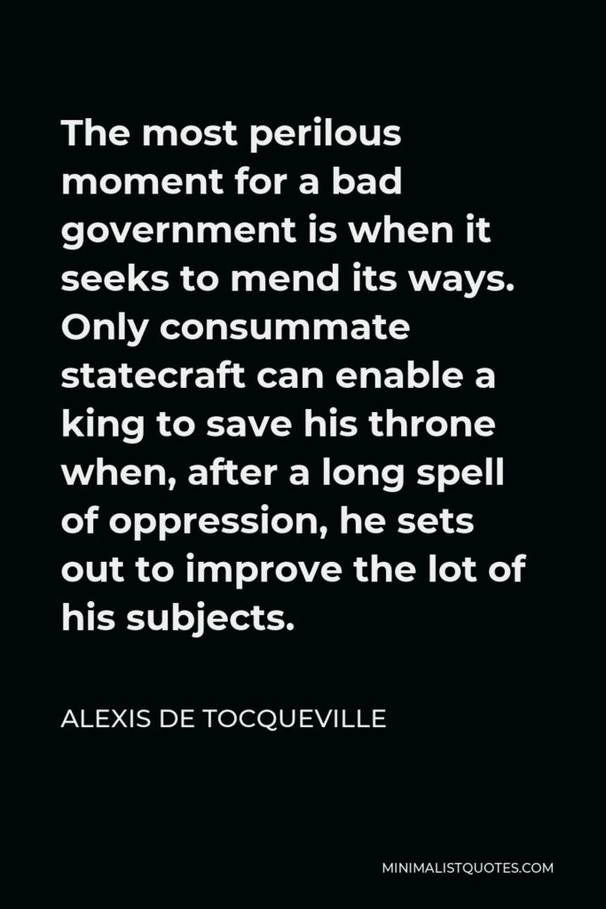 Alexis de Tocqueville Quote - The most perilous moment for a bad government is when it seeks to mend its ways. Only consummate statecraft can enable a king to save his throne when, after a long spell of oppression, he sets out to improve the lot of his subjects.