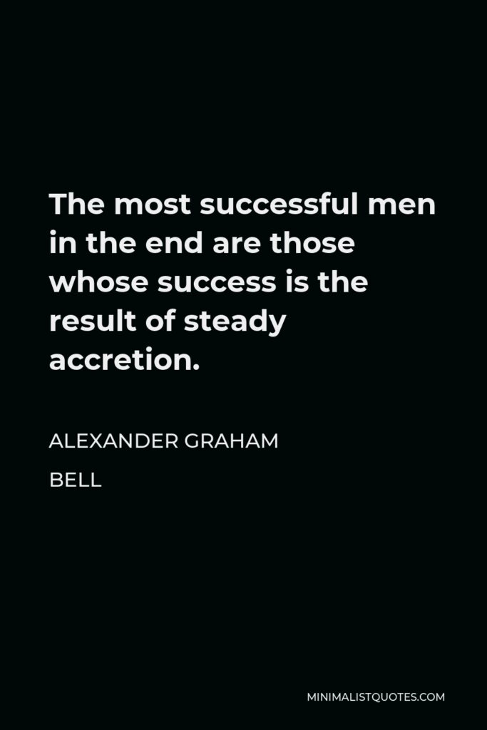 Alexander Graham Bell Quote - The most successful men in the end are those whose success is the result of steady accretion.