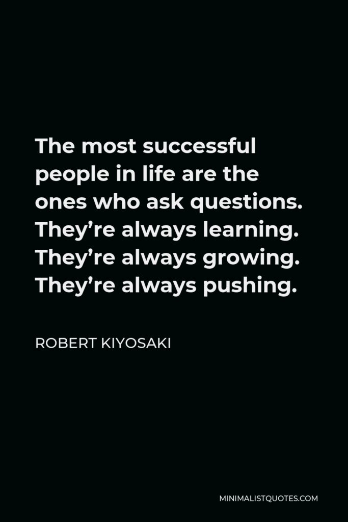Robert Kiyosaki Quote - The most successful people in life are the ones who ask questions. They're always learning. They're always growing. They're always pushing.