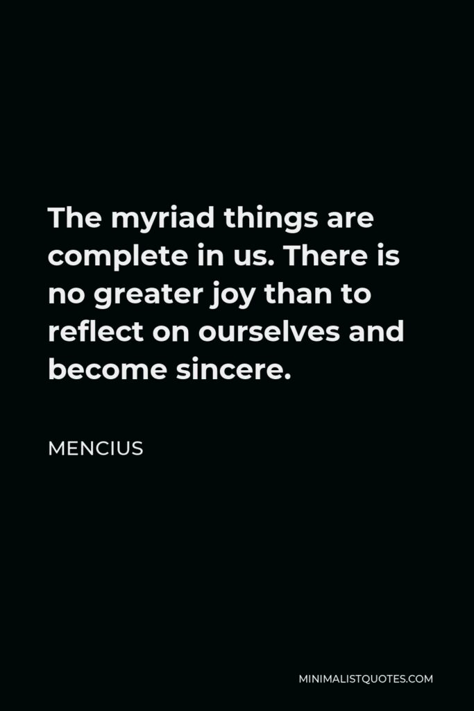Mencius Quote - The myriad things are complete in us. There is no greater joy than to reflect on ourselves and become sincere.