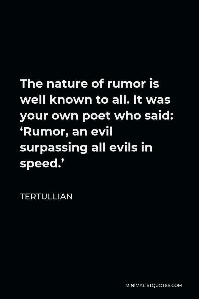 Tertullian Quote - The nature of rumor is well known to all. It was your own poet who said: 'Rumor, an evil surpassing all evils in speed.'