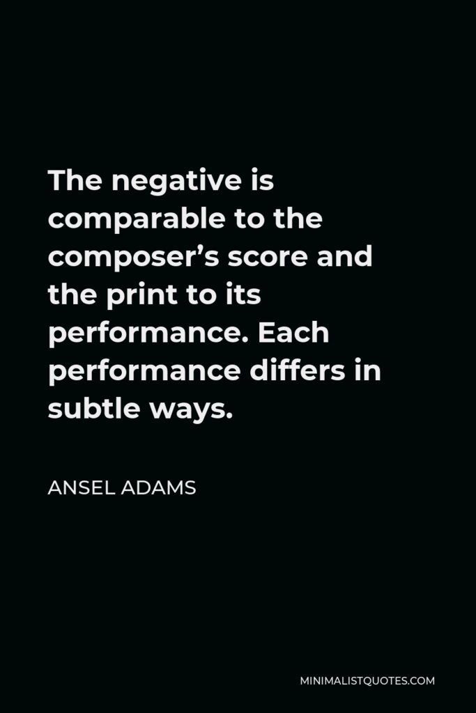 Ansel Adams Quote - The negative is comparable to the composer's score and the print to its performance. Each performance differs in subtle ways.