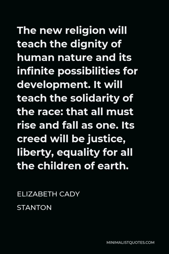 Elizabeth Cady Stanton Quote - The new religion will teach the dignity of human nature and its infinite possibilities for development. It will teach the solidarity of the race: that all must rise and fall as one. Its creed will be justice, liberty, equality for all the children of earth.
