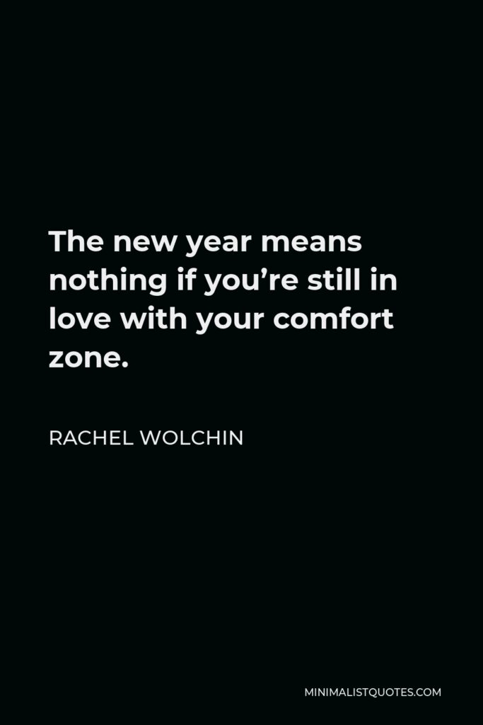 Rachel Wolchin Quote - The new year means nothing if you're still in love with your comfort zone.