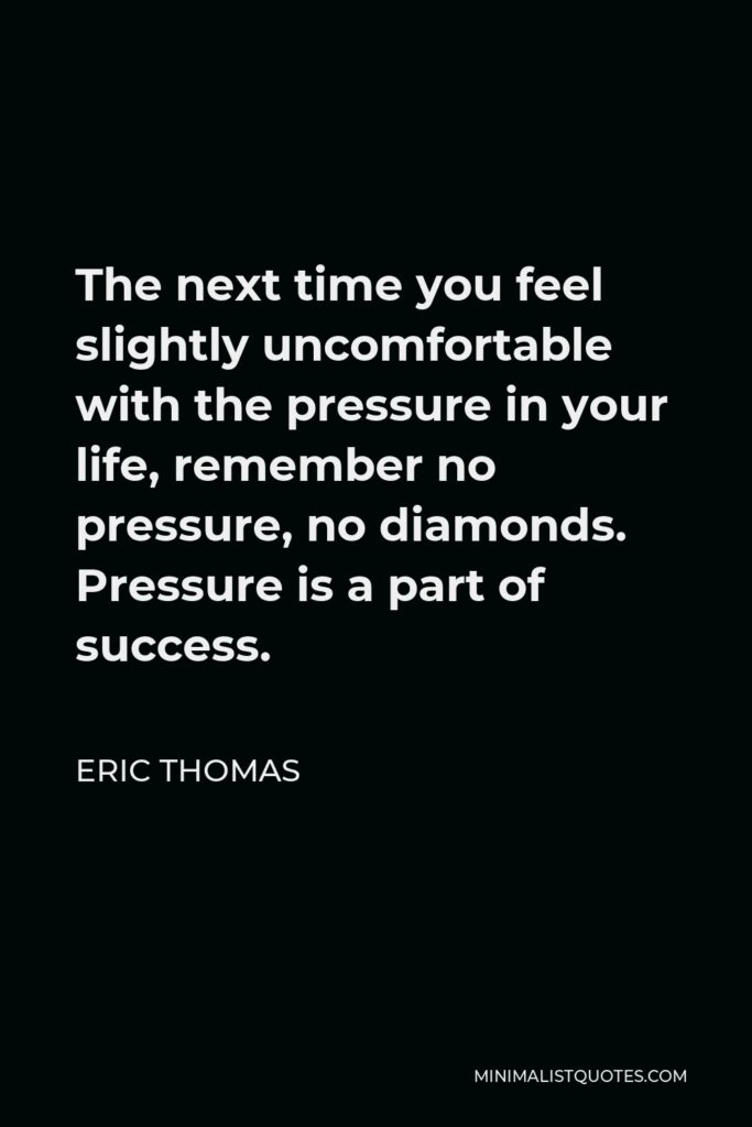 Eric Thomas Quote - The next time you feel slightly uncomfortable with the pressure in your life, remember no pressure, no diamonds. Pressure is a part of success.