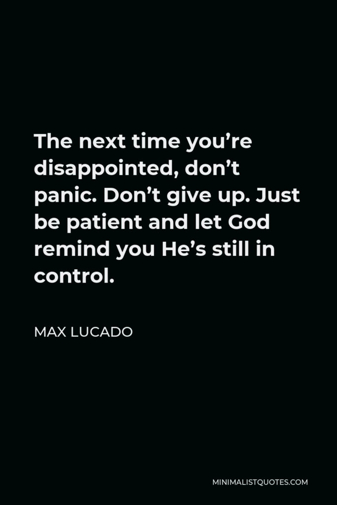 Max Lucado Quote - The next time you're disappointed, don't panic. Don't give up. Just be patient and let God remind you He's still in control.