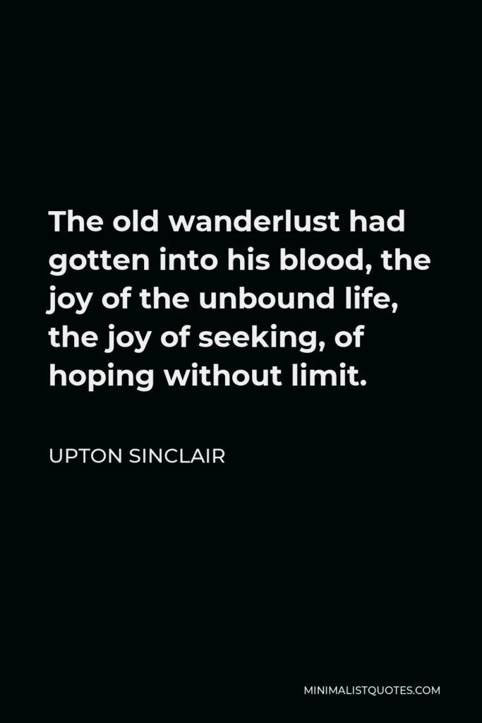 Upton Sinclair Quote - The old wanderlust had gotten into his blood, the joy of the unbound life, the joy of seeking, of hoping without limit.