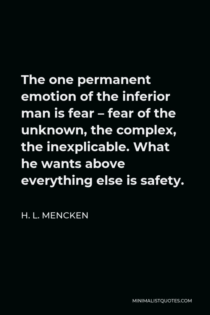 H. L. Mencken Quote - The one permanent emotion of the inferior man is fear – fear of the unknown, the complex, the inexplicable. What he wants above everything else is safety.