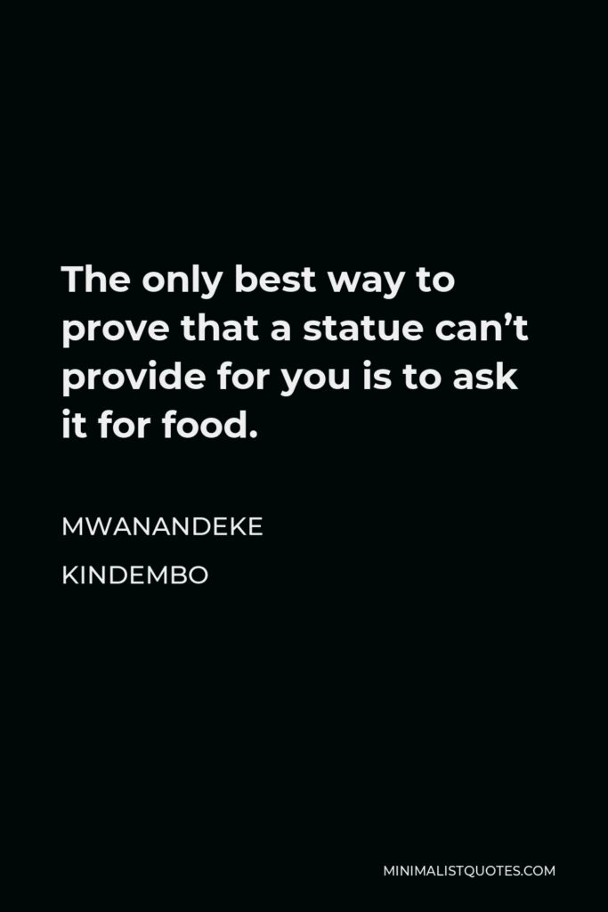 Mwanandeke Kindembo Quote - The only best way to prove that a statue can't provide for you is to ask it for food.