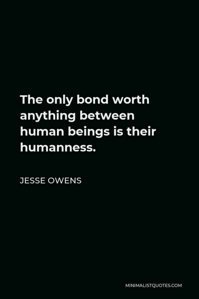 Jesse Owens Quote - The only bond worth anything between human beings is their humanness.
