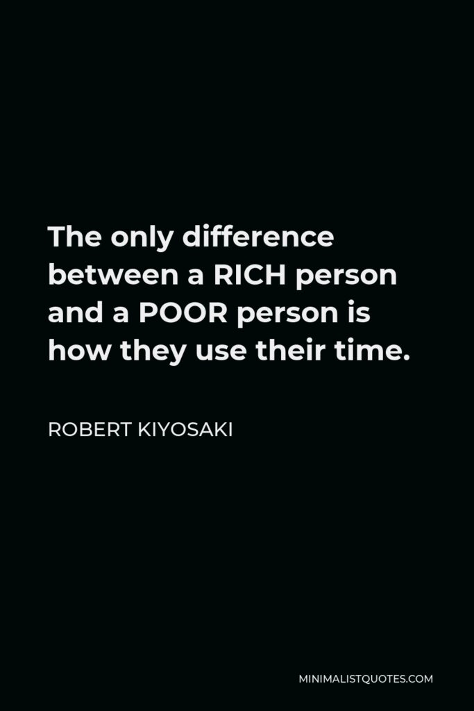Robert Kiyosaki Quote - The only difference between a RICH person and a POOR person is how they use their time.