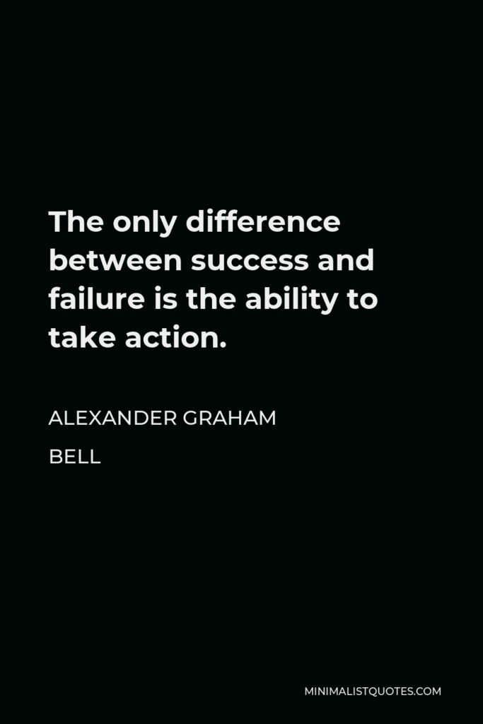 Alexander Graham Bell Quote - The only difference between success and failure is the ability to take action.