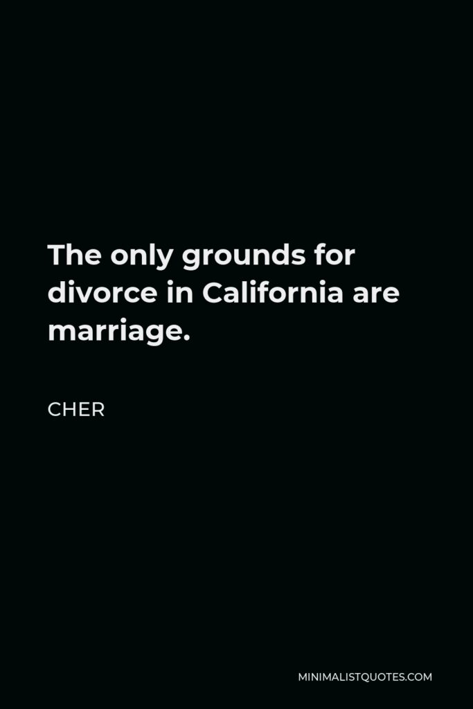 Cher Quote - The only grounds for divorce in California are marriage.