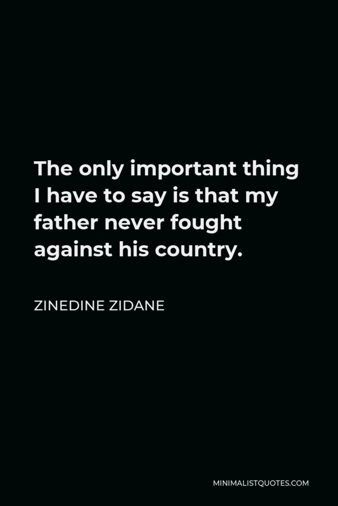 Zinedine Zidane Quote - The only important thing I have to say is that my father never fought against his country.