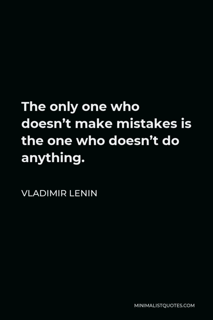 Vladimir Lenin Quote - The only one who doesn't make mistakes is the one who doesn't do anything.