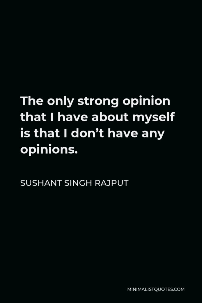 Sushant Singh Rajput Quote - The only strong opinion that I have about myself is that I don't have any opinions.