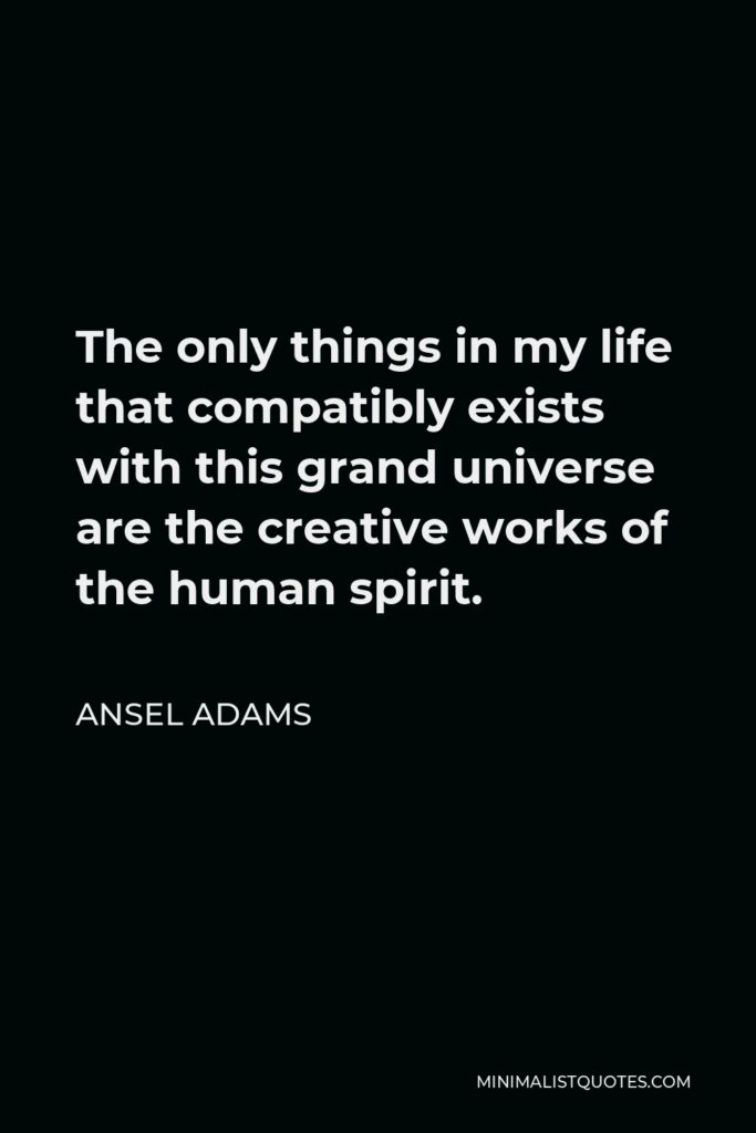 Ansel Adams Quote - The only things in my life that compatibly exists with this grand universe are the creative works of the human spirit.