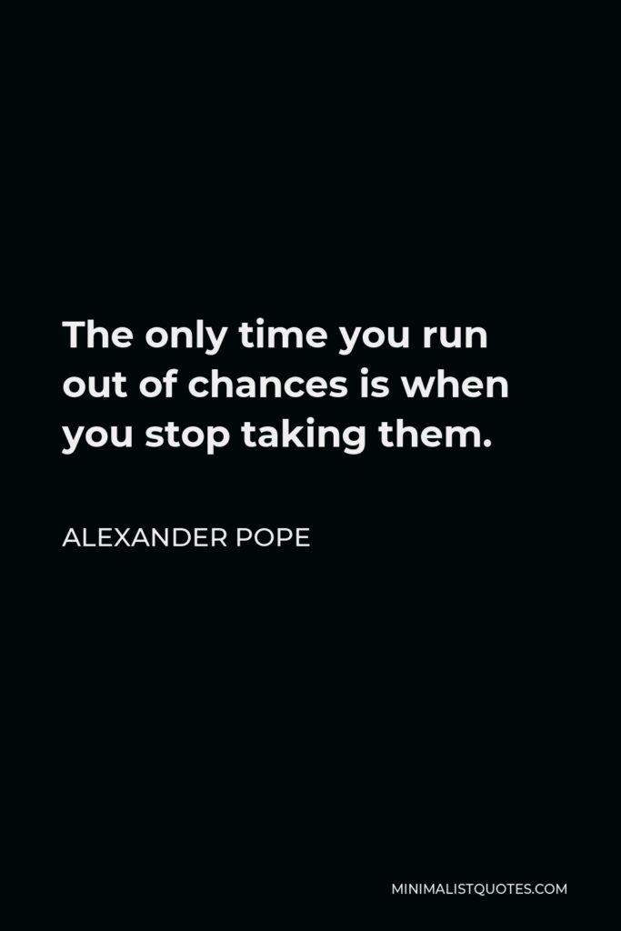 Alexander Pope Quote - The only time you run out of chances is when you stop taking them.