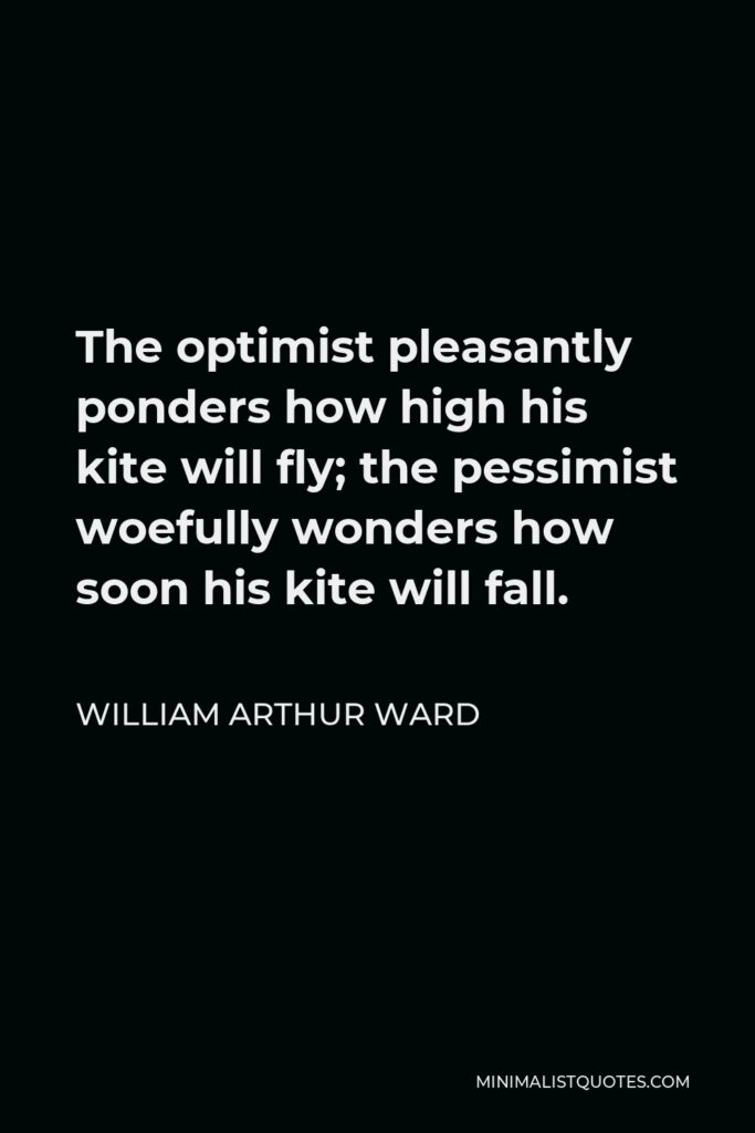 William Arthur Ward Quote - The optimist pleasantly ponders how high his kite will fly; the pessimist woefully wonders how soon his kite will fall.