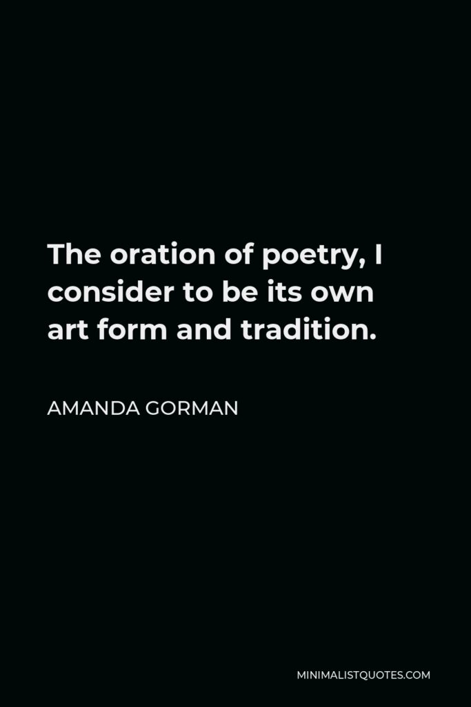 Amanda Gorman Quote - The oration of poetry, I consider to be its own art form and tradition.