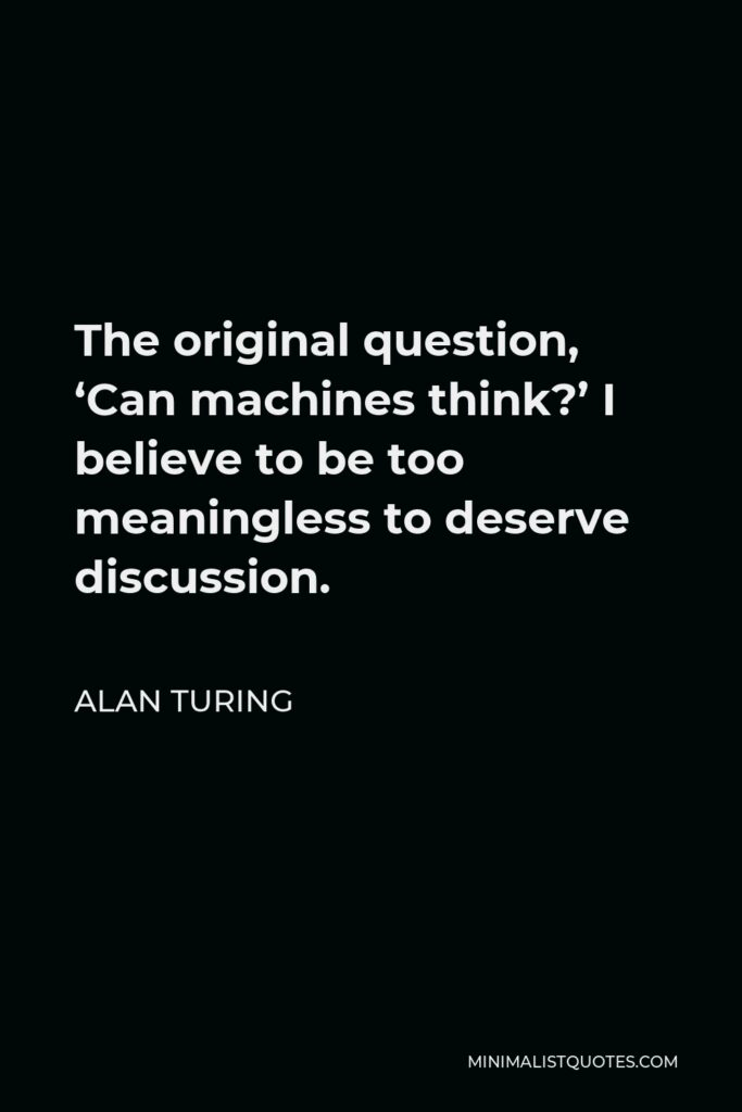 Alan Turing Quote - The original question, 'Can machines think?' I believe to be too meaningless to deserve discussion.