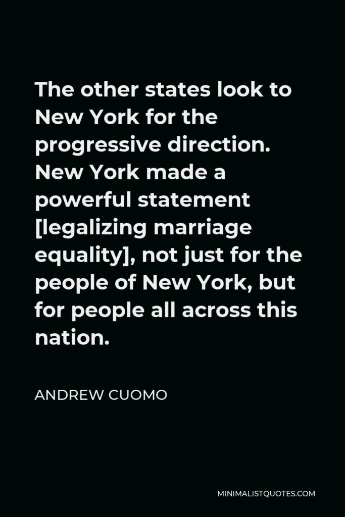 Andrew Cuomo Quote - The other states look to New York for the progressive direction. New York made a powerful statement [legalizing marriage equality], not just for the people of New York, but for people all across this nation.