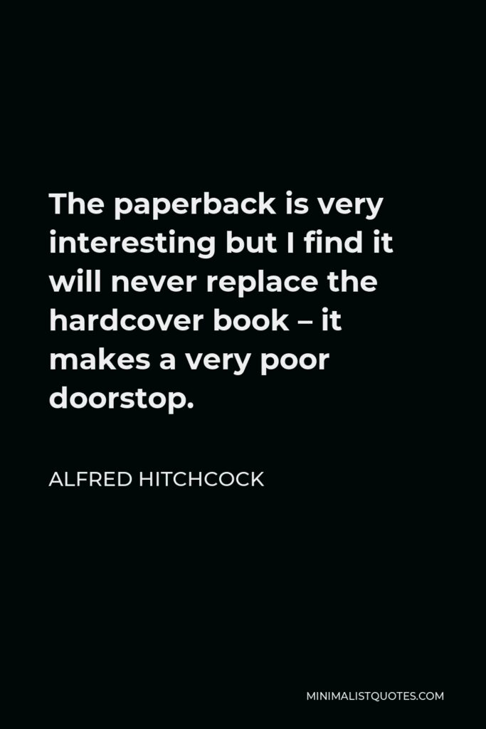 Alfred Hitchcock Quote - The paperback is very interesting but I find it will never replace the hardcover book – it makes a very poor doorstop.