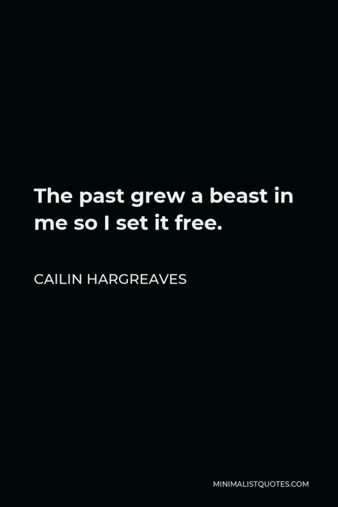 Cailin Hargreaves Quote - The past grew a beast in me so I set it free.