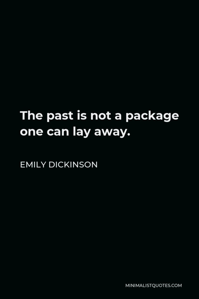 Emily Dickinson Quote - The past is not a package one can lay away.