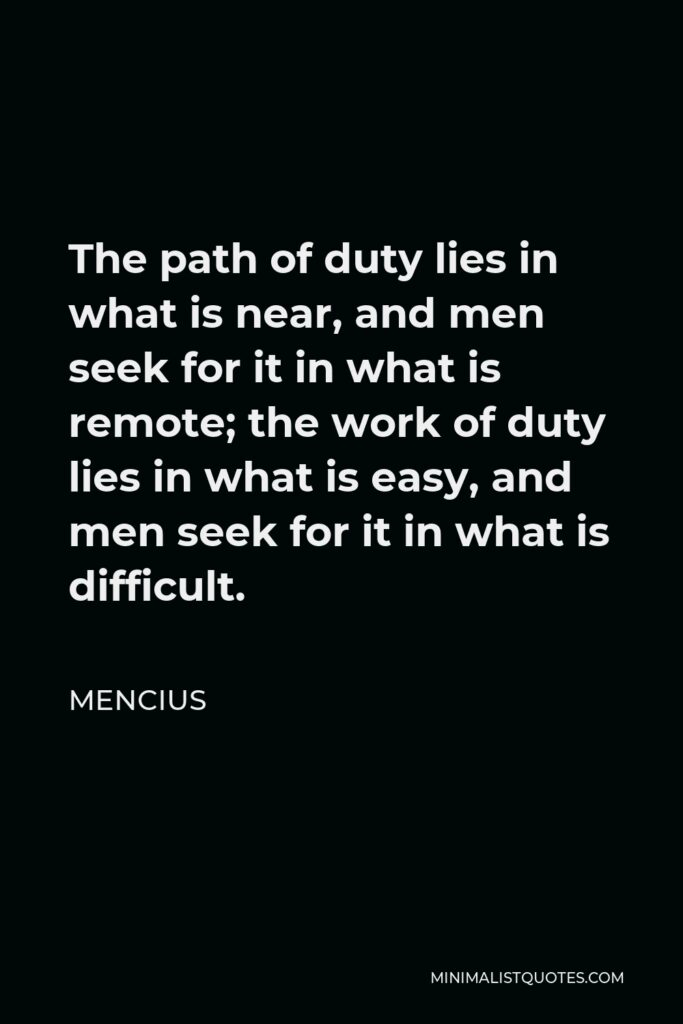 Mencius Quote - The path of duty lies in what is near, and men seek for it in what is remote; the work of duty lies in what is easy, and men seek for it in what is difficult.