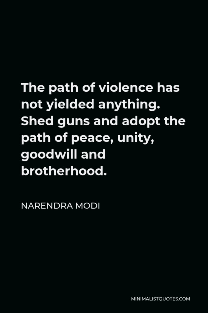 Narendra Modi Quote - The path of violence has not yielded anything. Shed guns and adopt the path of peace, unity, goodwill and brotherhood.