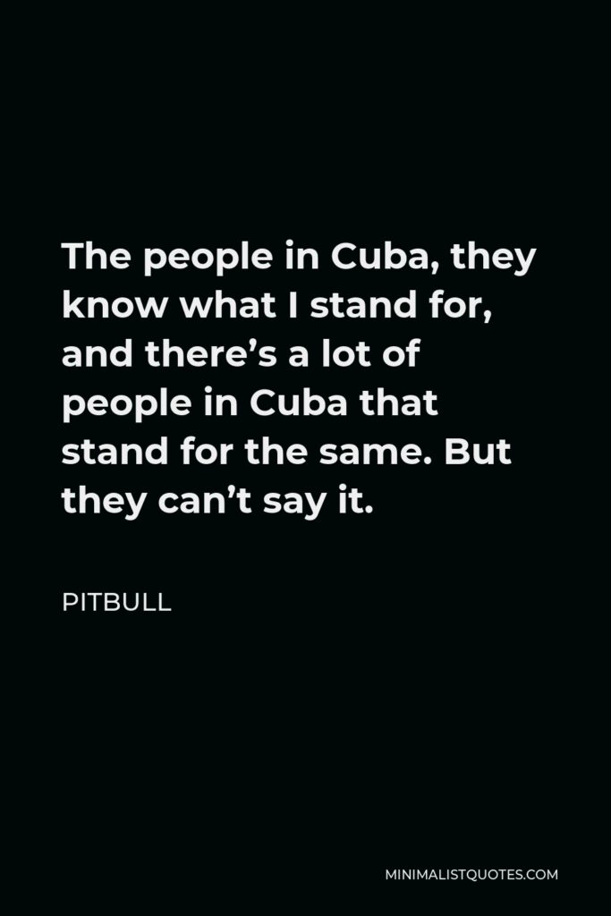 Pitbull Quote - The people in Cuba, they know what I stand for, and there's a lot of people in Cuba that stand for the same. But they can't say it.
