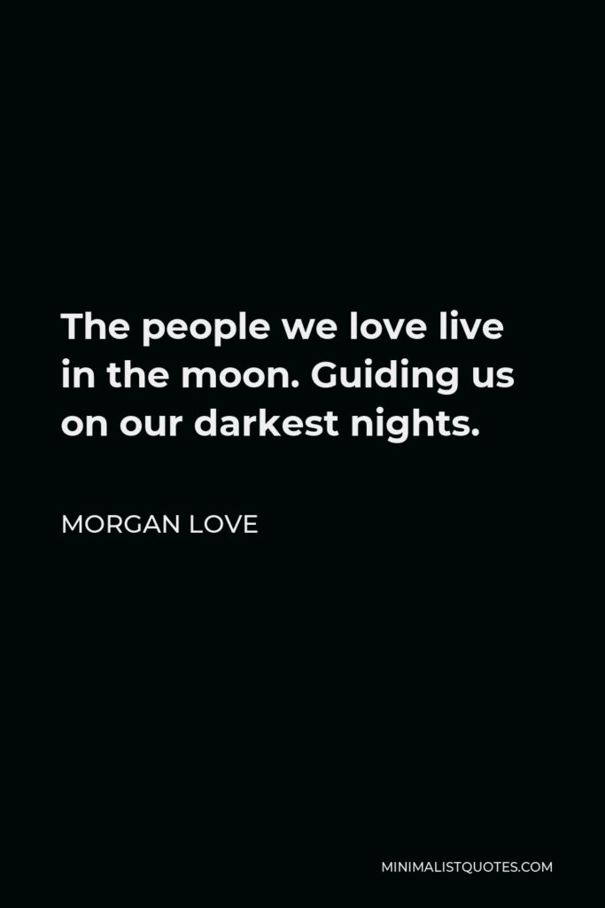 Morgan Love Quote - The people we love live in the moon. Guiding us on our darkest nights.