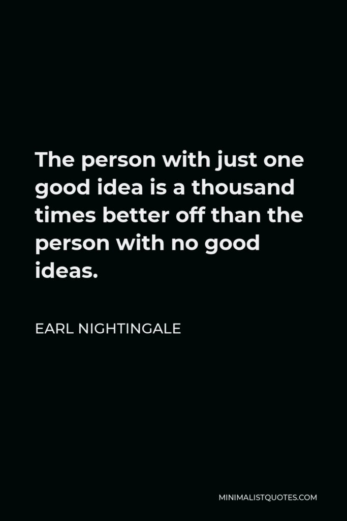 Earl Nightingale Quote - The person with just one good idea is a thousand times better off than the person with no good ideas.