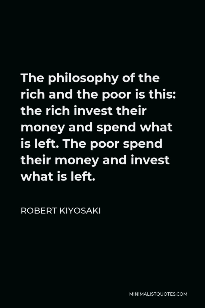 Robert Kiyosaki Quote - The philosophy of the rich and the poor is this: the rich invest their money and spend what is left. The poor spend their money and invest what is left.