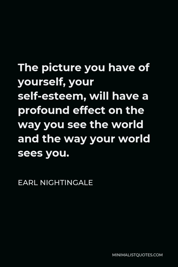 Earl Nightingale Quote - The picture you have of yourself, your self-esteem, will have a profound effect on the way you see the world and the way your world sees you.