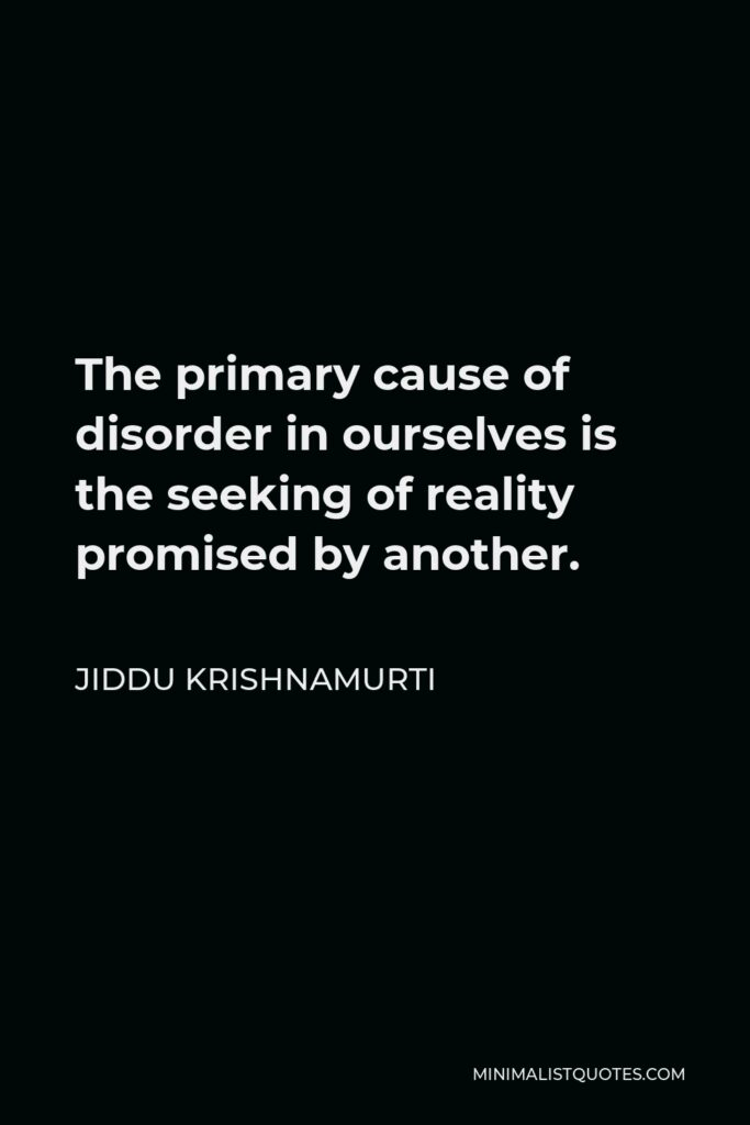 Jiddu Krishnamurti Quote - The primary cause of disorder in ourselves is the seeking of reality promised by another.