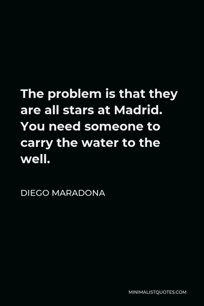 Diego Maradona Quote - The problem is that they are all stars at Madrid. You need someone to carry the water to the well.