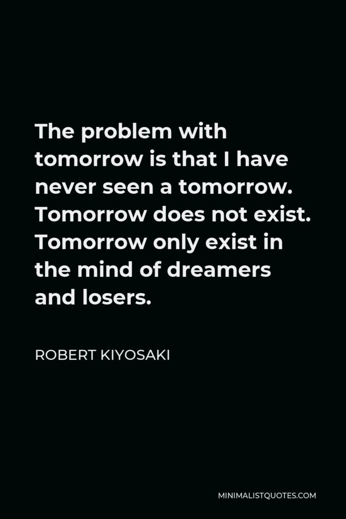Robert Kiyosaki Quote - The problem with tomorrow is that I have never seen a tomorrow. Tomorrow does not exist. Tomorrow only exist in the mind of dreamers and losers.
