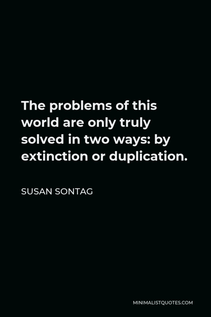 Susan Sontag Quote - The problems of this world are only truly solved in two ways: by extinction or duplication.