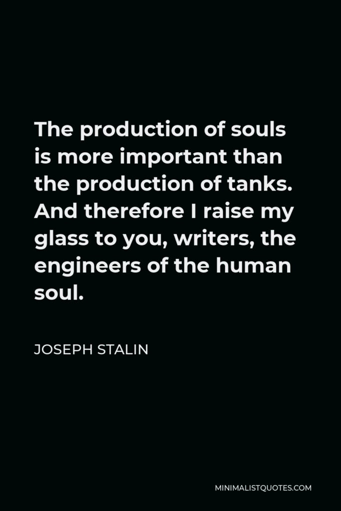 Joseph Stalin Quote - The production of souls is more important than the production of tanks. And therefore I raise my glass to you, writers, the engineers of the human soul.