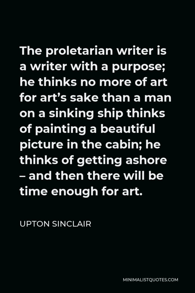 Upton Sinclair Quote - The proletarian writer is a writer with a purpose; he thinks no more of art for art's sake than a man on a sinking ship thinks of painting a beautiful picture in the cabin; he thinks of getting ashore – and then there will be time enough for art.