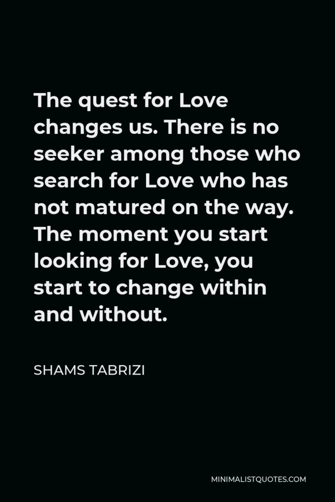 Shams Tabrizi Quote - The quest for Love changes us. There is no seeker among those who search for Love who has not matured on the way. The moment you start looking for Love, you start to change within and without.