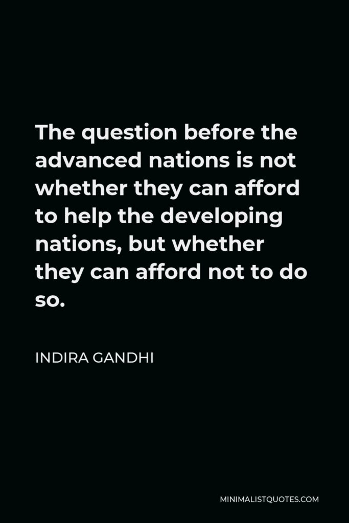 Indira Gandhi Quote - The question before the advanced nations is not whether they can afford to help the developing nations, but whether they can afford not to do so.