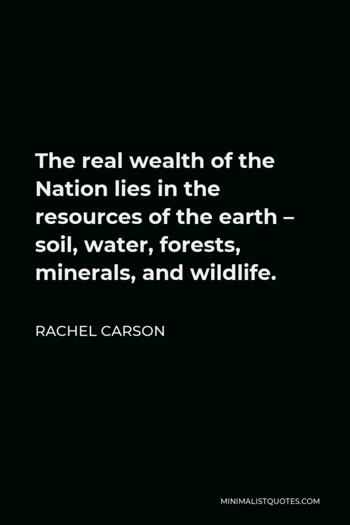 Rachel Carson Quote - The real wealth of the Nation lies in the resources of the earth – soil, water, forests, minerals, and wildlife.