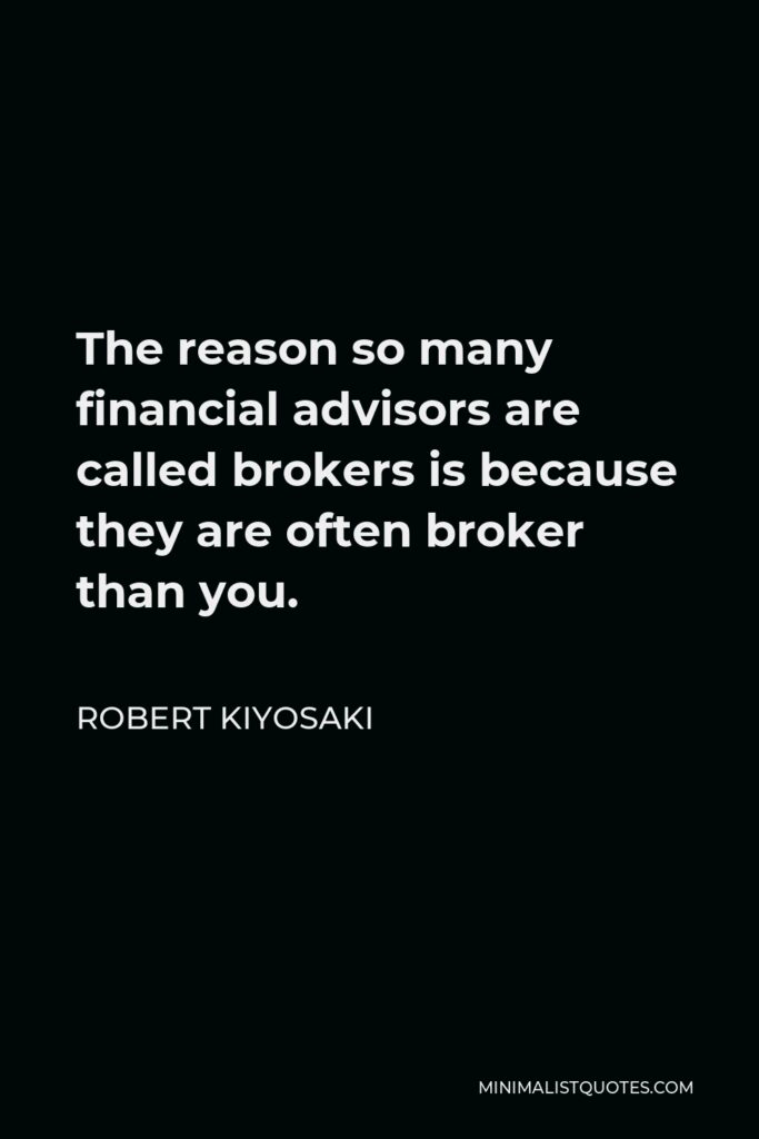Robert Kiyosaki Quote - The reason so many financial advisors are called brokers is because they are often broker than you.