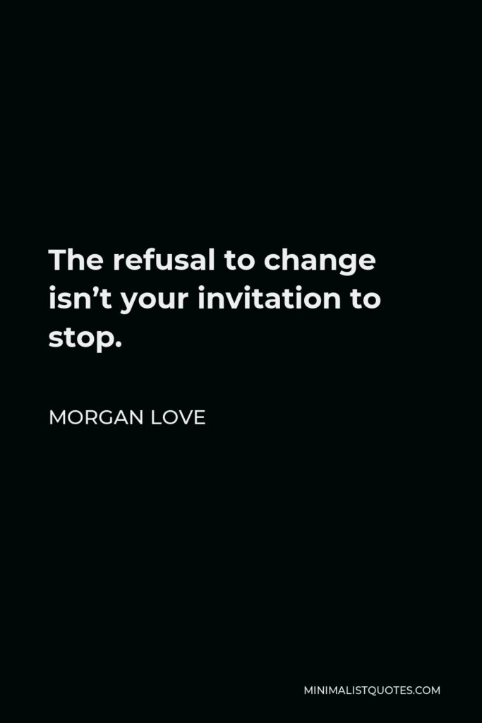 Morgan Love Quote - The refusal to change isn't your invitation to stop.