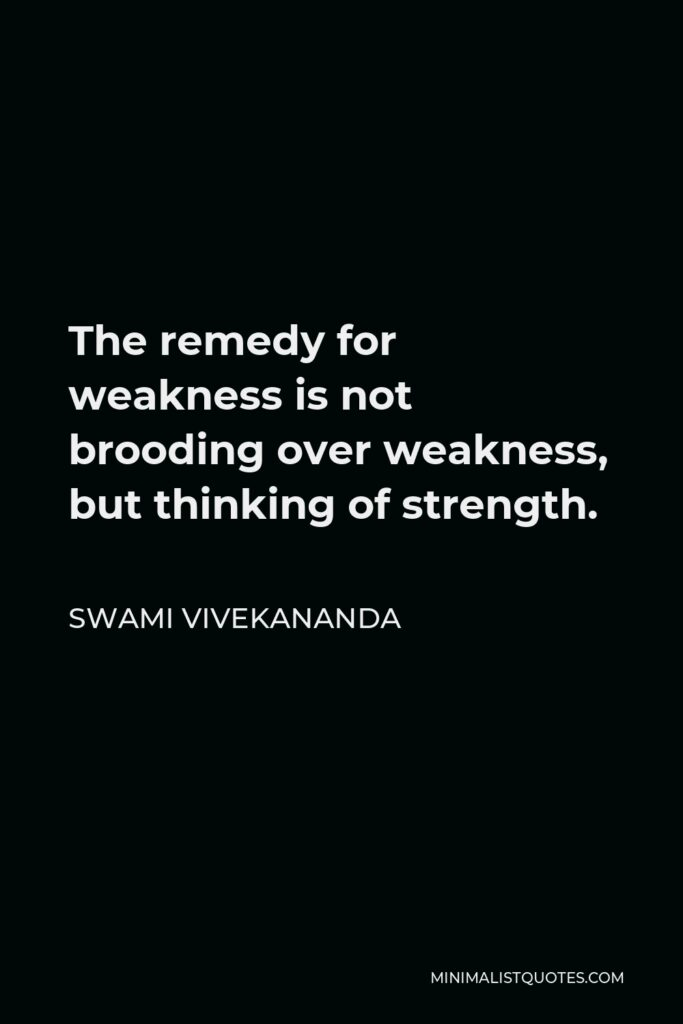 Swami Vivekananda Quote - The remedy for weakness is not brooding over weakness, but thinking of strength.