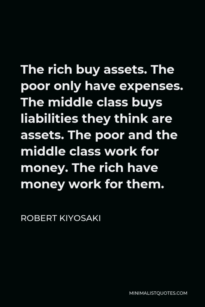 Robert Kiyosaki Quote - The rich buy assets. The poor only have expenses. The middle class buys liabilities they think are assets. The poor and the middle class work for money. The rich have money work for them.
