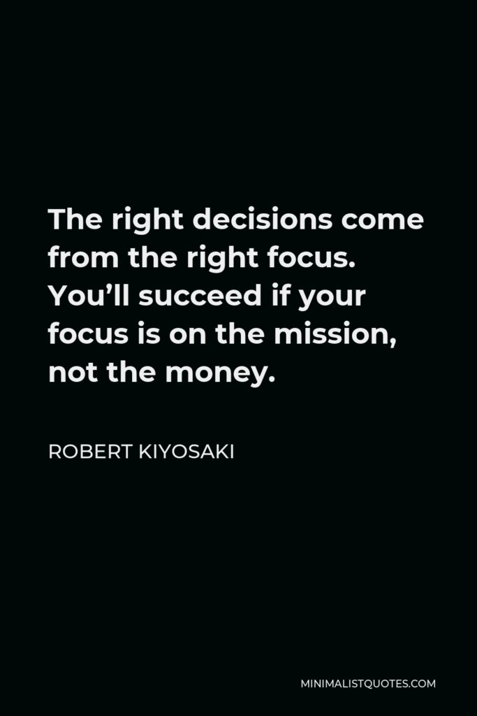 Robert Kiyosaki Quote - The right decisions come from the right focus. You'll succeed if your focus is on the mission, not the money.